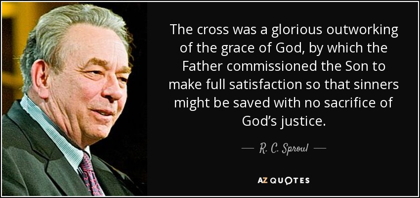 The cross was a glorious outworking of the grace of God, by which the Father commissioned the Son to make full satisfaction so that sinners might be saved with no sacrifice of God's justice. - R. C. Sproul
