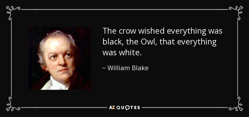 The crow wished everything was black, the Owl, that everything was white. - William Blake