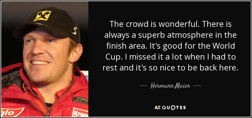 The crowd is wonderful. There is always a superb atmosphere in the finish area. It's good for the World Cup. I missed it a lot when I had to rest and it's so nice to be back here. - Hermann Maier