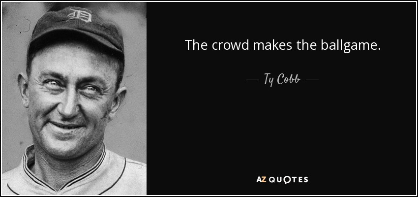 The crowd makes the ballgame. - Ty Cobb