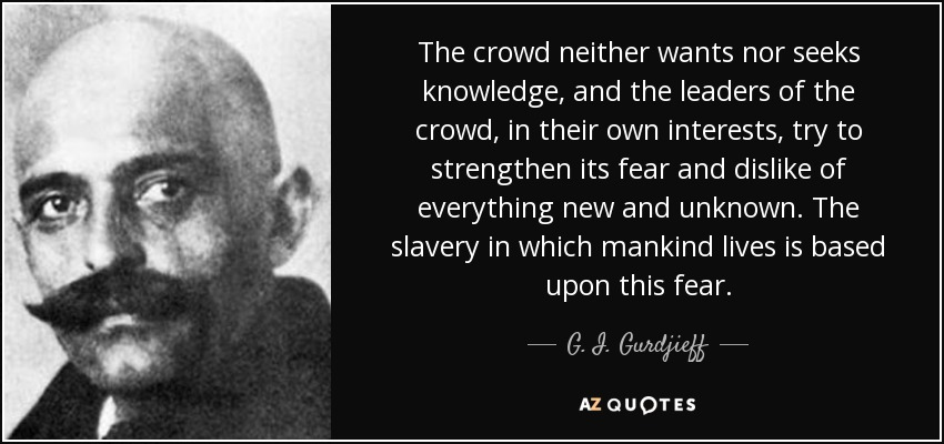 The crowd neither wants nor seeks knowledge, and the leaders of the crowd, in their own interests, try to strengthen its fear and dislike of everything new and unknown. The slavery in which mankind lives is based upon this fear. - G. I. Gurdjieff