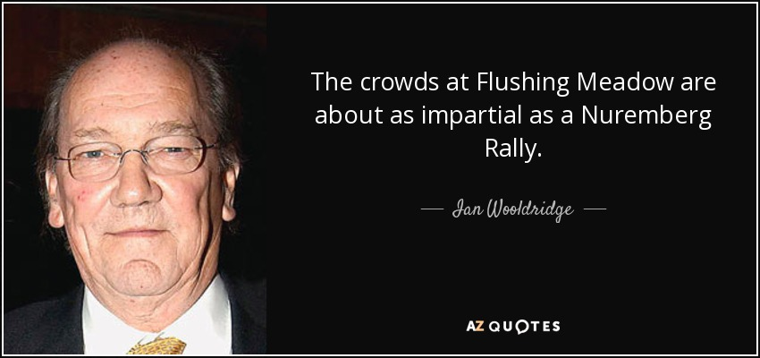 The crowds at Flushing Meadow are about as impartial as a Nuremberg Rally. - Ian Wooldridge