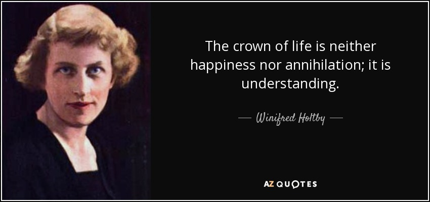 The crown of life is neither happiness nor annihilation; it is understanding. - Winifred Holtby