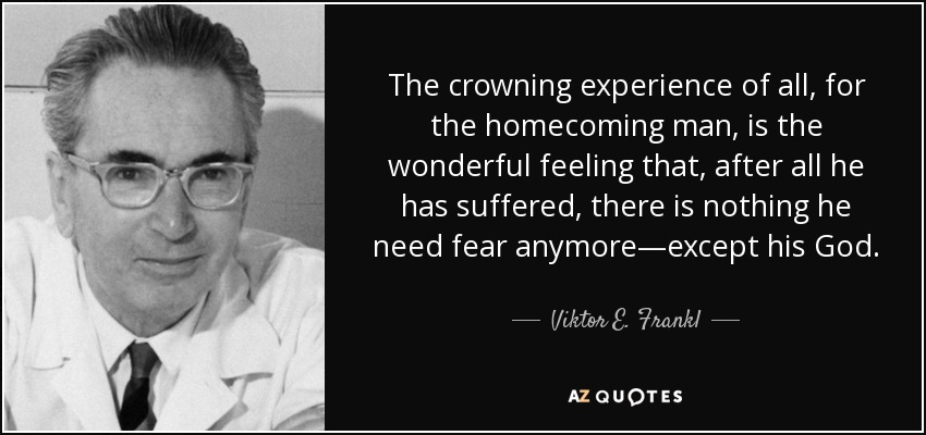 The crowning experience of all, for the homecoming man, is the wonderful feeling that, after all he has suffered, there is nothing he need fear anymore—except his God. - Viktor E. Frankl
