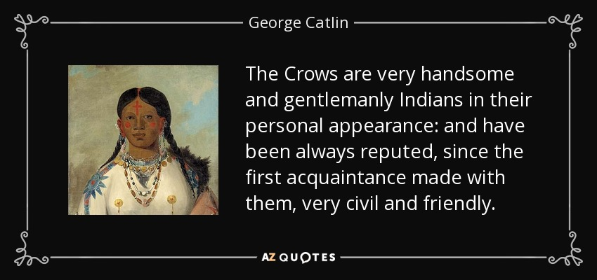 The Crows are very handsome and gentlemanly Indians in their personal appearance: and have been always reputed, since the first acquaintance made with them, very civil and friendly. - George Catlin