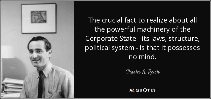 The crucial fact to realize about all the powerful machinery of the Corporate State - its laws, structure, political system - is that it possesses no mind. - Charles A. Reich