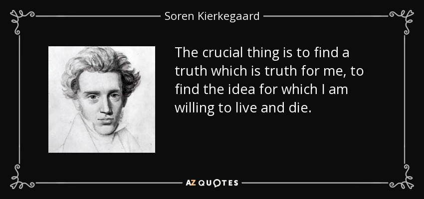 The crucial thing is to find a truth which is truth for me, to find the idea for which I am willing to live and die. - Soren Kierkegaard