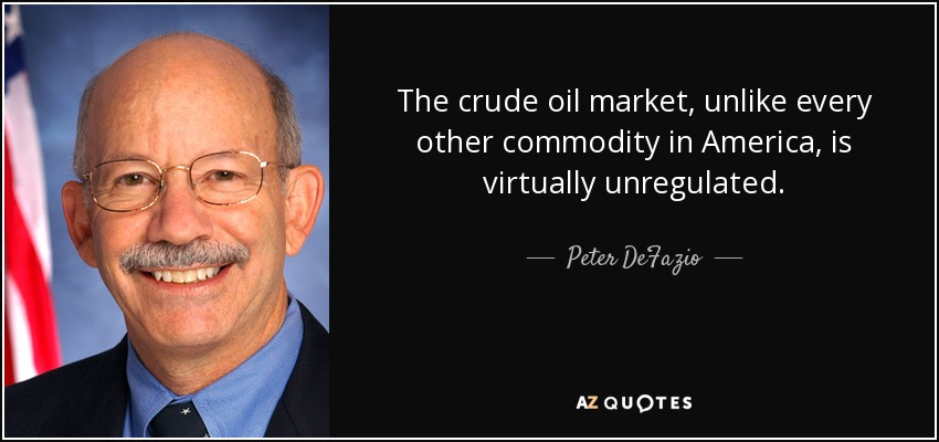The crude oil market, unlike every other commodity in America, is virtually unregulated. - Peter DeFazio