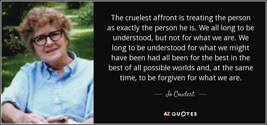 The cruelest affront is treating the person as exactly the person he is. We all long to be understood, but not for what we are. We long to be understood for what we might have been had all been for the best in the best of all possible worlds and, at the same time, to be forgiven for what we are. - Jo Coudert