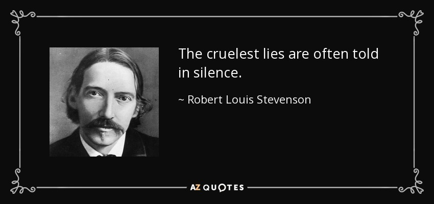 The cruelest lies are often told in silence. - Robert Louis Stevenson