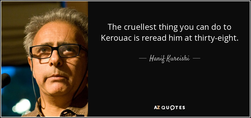 The cruellest thing you can do to Kerouac is reread him at thirty-eight. - Hanif Kureishi