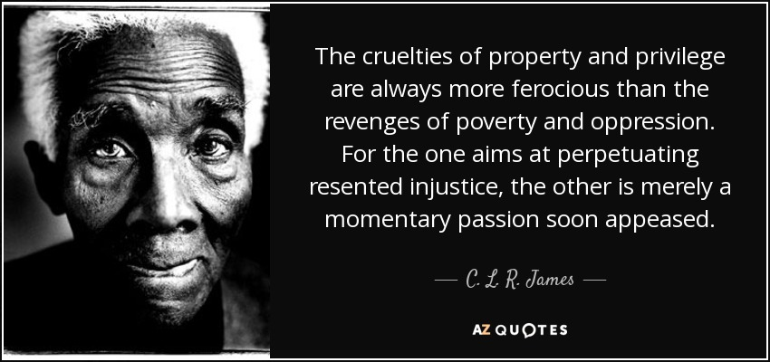 The cruelties of property and privilege are always more ferocious than the revenges of poverty and oppression. For the one aims at perpetuating resented injustice, the other is merely a momentary passion soon appeased. - C. L. R. James