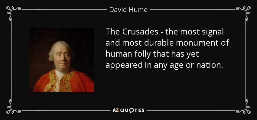 The Crusades - the most signal and most durable monument of human folly that has yet appeared in any age or nation. - David Hume