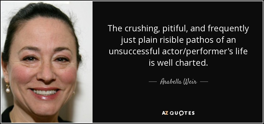 The crushing, pitiful, and frequently just plain risible pathos of an unsuccessful actor/performer's life is well charted. - Arabella Weir