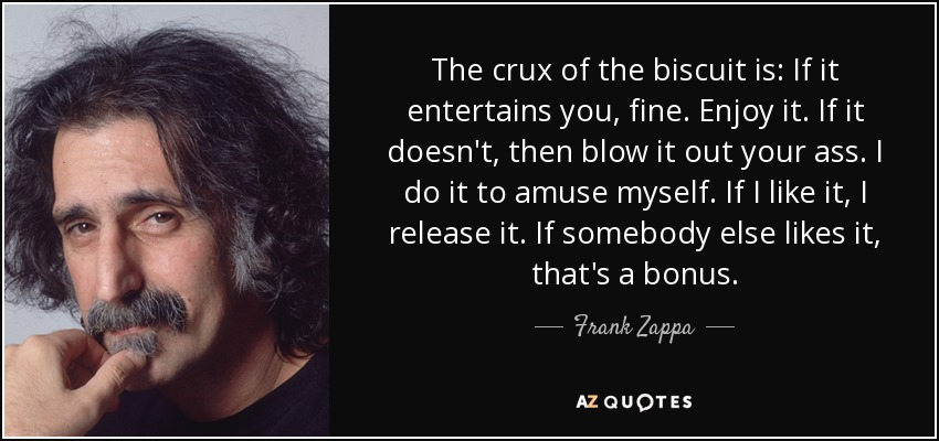 The crux of the biscuit is: If it entertains you, fine. Enjoy it. If it doesn't, then blow it out your ass. I do it to amuse myself. If I like it, I release it. If somebody else likes it, that's a bonus. - Frank Zappa