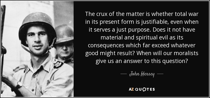 The crux of the matter is whether total war in its present form is justifiable, even when it serves a just purpose. Does it not have material and spiritual evil as its consequences which far exceed whatever good might result? When will our moralists give us an answer to this question? - John Hersey