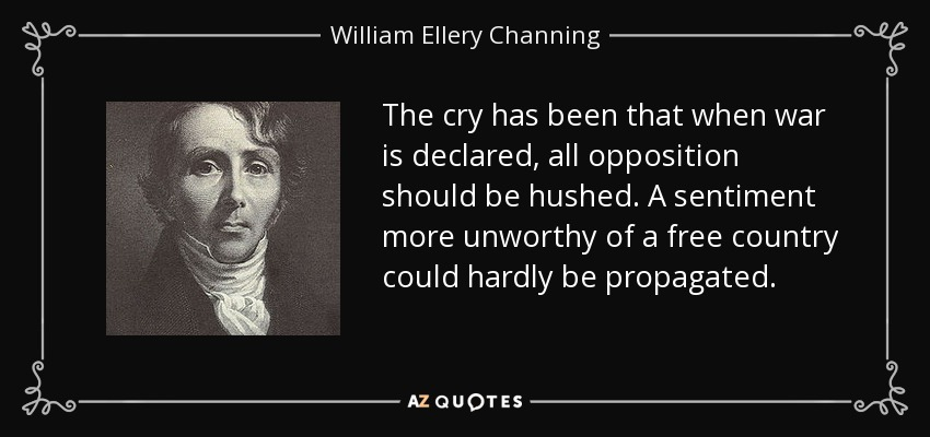 The cry has been that when war is declared, all opposition should be hushed. A sentiment more unworthy of a free country could hardly be propagated. - William Ellery Channing