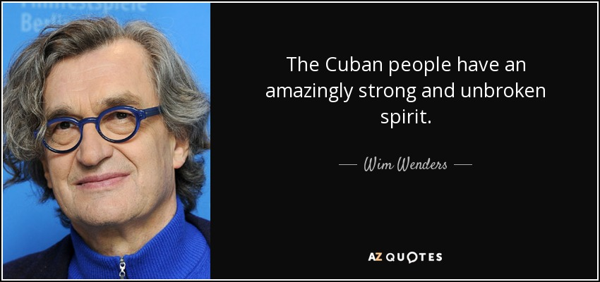 The Cuban people have an amazingly strong and unbroken spirit. - Wim Wenders