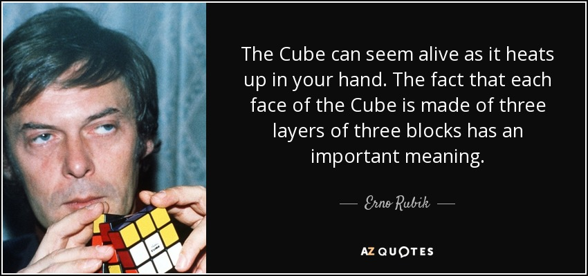 The Cube can seem alive as it heats up in your hand. The fact that each face of the Cube is made of three layers of three blocks has an important meaning. - Erno Rubik