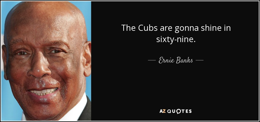 The Cubs are gonna shine in sixty-nine. - Ernie Banks