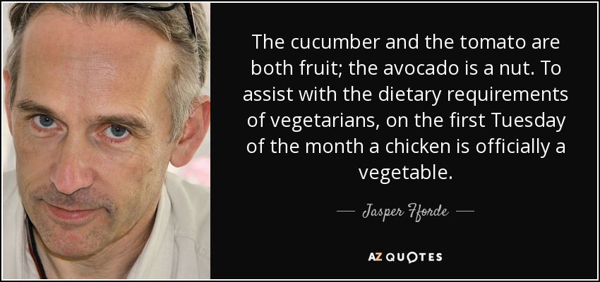 The cucumber and the tomato are both fruit; the avocado is a nut. To assist with the dietary requirements of vegetarians, on the first Tuesday of the month a chicken is officially a vegetable. - Jasper Fforde