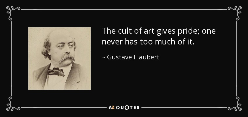 The cult of art gives pride; one never has too much of it. - Gustave Flaubert