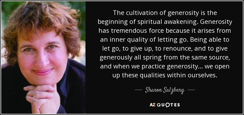 The cultivation of generosity is the beginning of spiritual awakening. Generosity has tremendous force because it arises from an inner quality of letting go. Being able to let go, to give up, to renounce, and to give generously all spring from the same source, and when we practice generosity ... we open up these qualities within ourselves. - Sharon Salzberg
