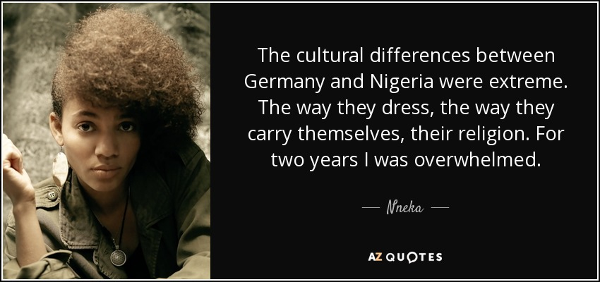 The cultural differences between Germany and Nigeria were extreme. The way they dress, the way they carry themselves, their religion. For two years I was overwhelmed. - Nneka