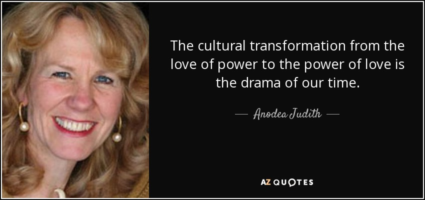 The cultural transformation from the love of power to the power of love is the drama of our time. - Anodea Judith