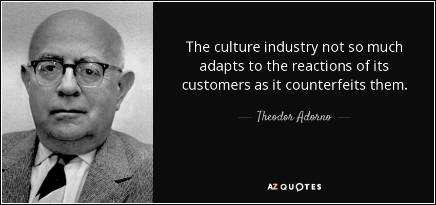 The culture industry not so much adapts to the reactions of its customers as it counterfeits them. - Theodor Adorno