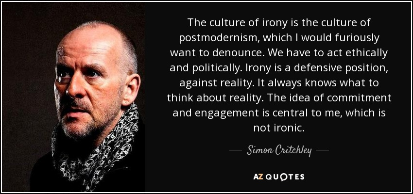 The culture of irony is the culture of postmodernism, which I would furiously want to denounce. We have to act ethically and politically. Irony is a defensive position, against reality. It always knows what to think about reality. The idea of commitment and engagement is central to me, which is not ironic. - Simon Critchley