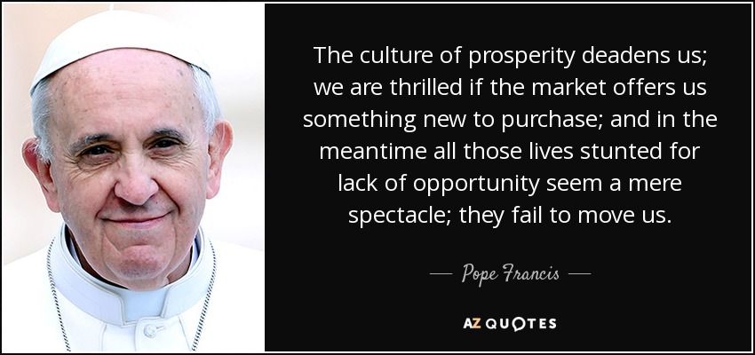 The culture of prosperity deadens us; we are thrilled if the market offers us something new to purchase; and in the meantime all those lives stunted for lack of opportunity seem a mere spectacle; they fail to move us. - Pope Francis