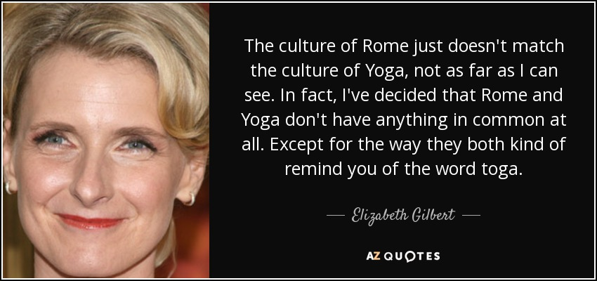 The culture of Rome just doesn't match the culture of Yoga, not as far as I can see. In fact, I've decided that Rome and Yoga don't have anything in common at all. Except for the way they both kind of remind you of the word toga. - Elizabeth Gilbert