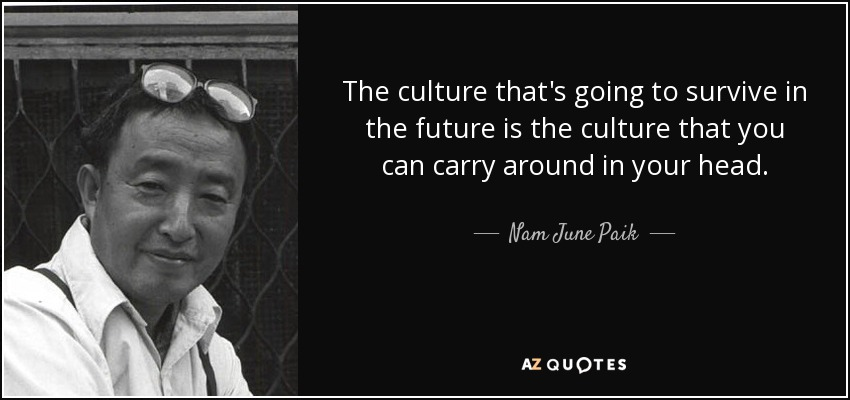 The culture that's going to survive in the future is the culture that you can carry around in your head. - Nam June Paik