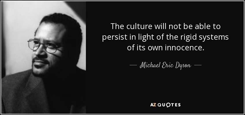 The culture will not be able to persist in light of the rigid systems of its own innocence. - Michael Eric Dyson