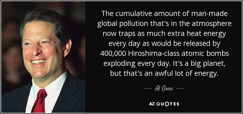 The cumulative amount of man-made global pollution that's in the atmosphere now traps as much extra heat energy every day as would be released by 400,000 Hiroshima-class atomic bombs exploding every day. It's a big planet, but that's an awful lot of energy. - Al Gore
