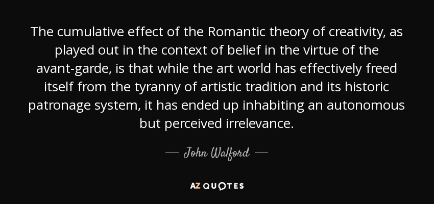 The cumulative effect of the Romantic theory of creativity, as played out in the context of belief in the virtue of the avant-garde, is that while the art world has effectively freed itself from the tyranny of artistic tradition and its historic patronage system, it has ended up inhabiting an autonomous but perceived irrelevance. - John Walford