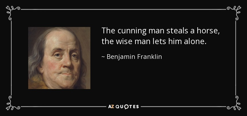 The cunning man steals a horse, the wise man lets him alone. - Benjamin Franklin