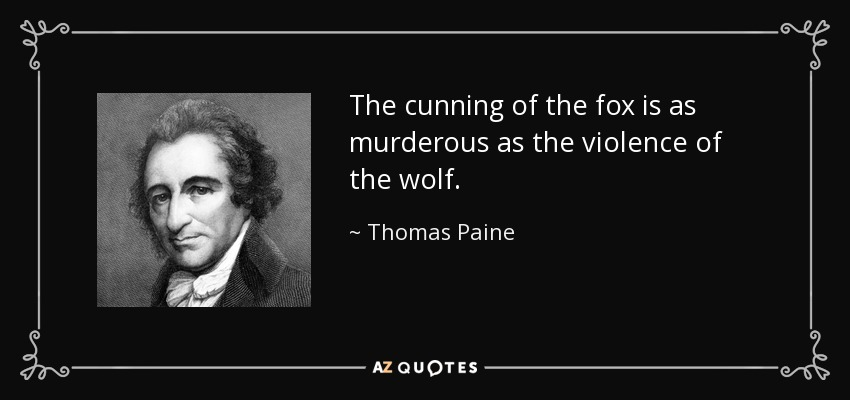 The cunning of the fox is as murderous as the violence of the wolf. - Thomas Paine