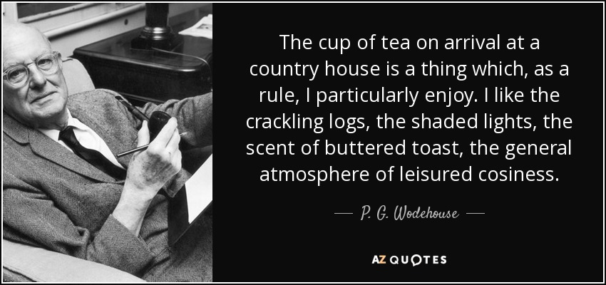 The cup of tea on arrival at a country house is a thing which, as a rule, I particularly enjoy. I like the crackling logs, the shaded lights, the scent of buttered toast, the general atmosphere of leisured cosiness. - P. G. Wodehouse