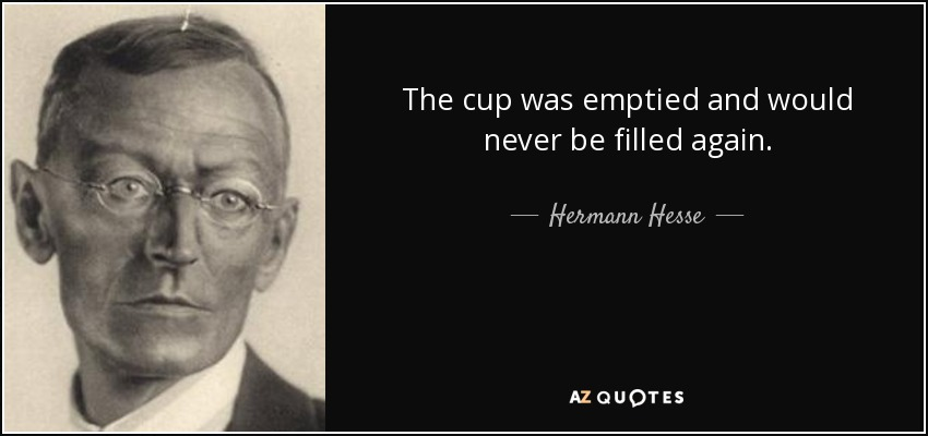 The cup was emptied and would never be filled again. - Hermann Hesse