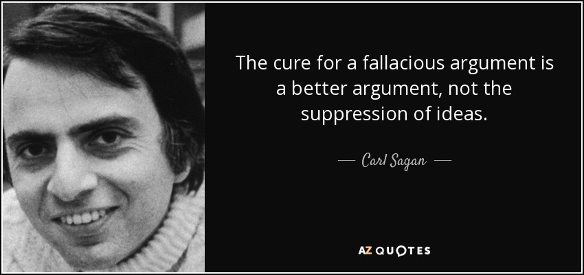 The cure for a fallacious argument is a better argument, not the suppression of ideas. - Carl Sagan