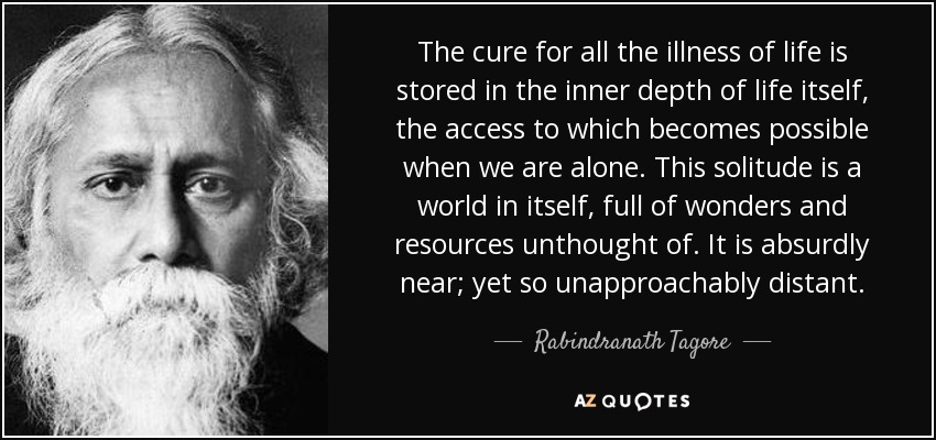 The cure for all the illness of life is stored in the inner depth of life itself, the access to which becomes possible when we are alone. This solitude is a world in itself, full of wonders and resources unthought of. It is absurdly near; yet so unapproachably distant. - Rabindranath Tagore