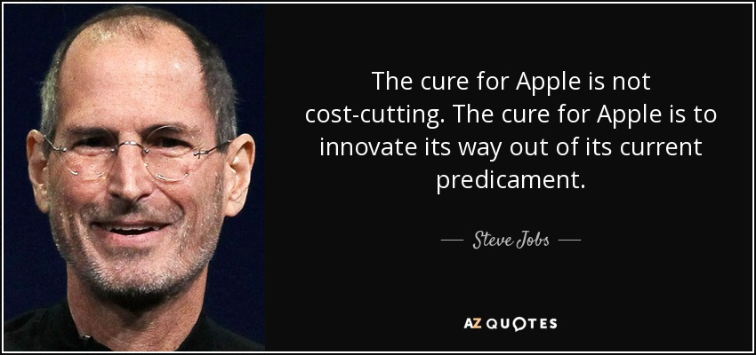 The cure for Apple is not cost-cutting. The cure for Apple is to innovate its way out of its current predicament. - Steve Jobs
