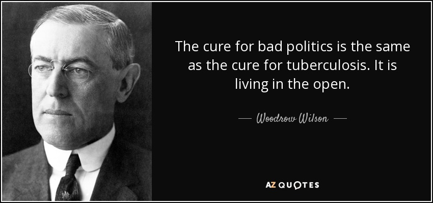 The cure for bad politics is the same as the cure for tuberculosis. It is living in the open. - Woodrow Wilson