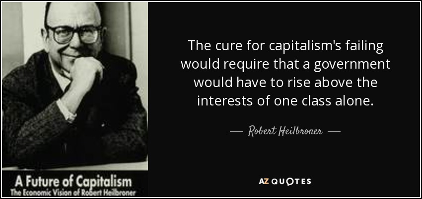 The cure for capitalism's failing would require that a government would have to rise above the interests of one class alone. - Robert Heilbroner