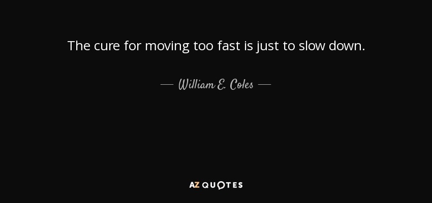 William E Coles Jr Quote The Cure For Moving Too Fast Is Just To