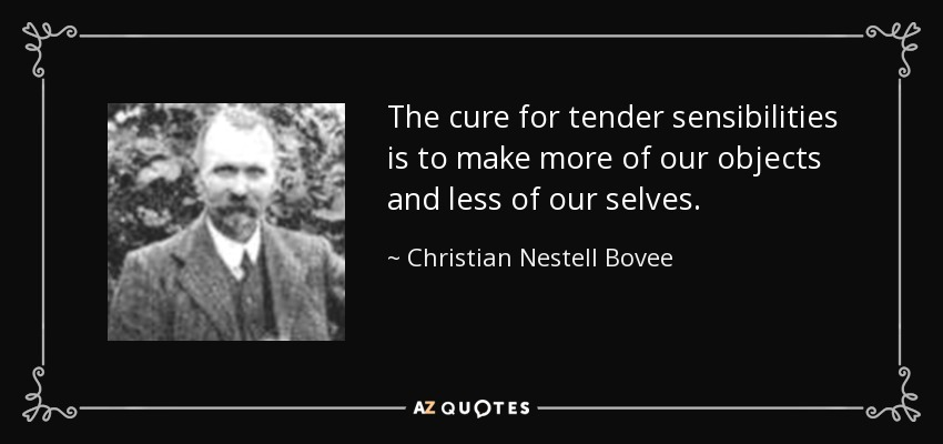 The cure for tender sensibilities is to make more of our objects and less of our selves. - Christian Nestell Bovee