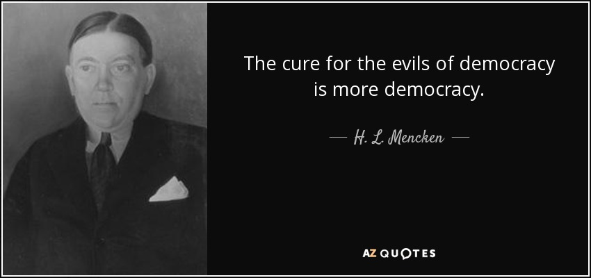 The cure for the evils of democracy is more democracy. - H. L. Mencken