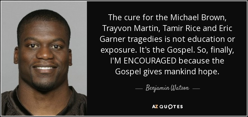 The cure for the Michael Brown, Trayvon Martin, Tamir Rice and Eric Garner tragedies is not education or exposure. It's the Gospel. So, finally, I'M ENCOURAGED because the Gospel gives mankind hope. - Benjamin Watson